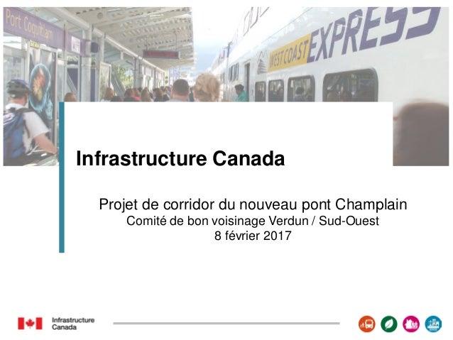 Infrastructure Canada Projet de corridor du nouveau pont Champlain Comité de bon voisinage Verdun / Sud-Ouest 8 février 20...