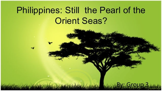 Philippines: Still the Pearl of the Orient Seas?  By: Group 3