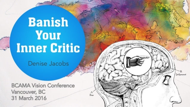 Banish Your Inner Critic BCAMA Vision Conference Vancouver, BC 31 March 2016 Denise Jacobs