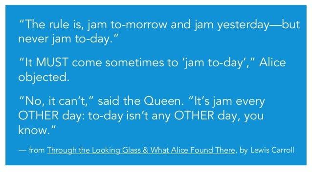 """""""The rule is, jam to-morrow and jam yesterday—but never jam to-day."""" """"It MUST come sometimes to 'jam to-day',"""" Alice objec..."""