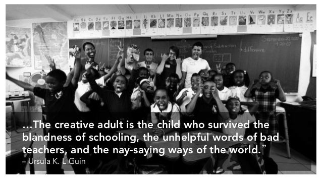…The creative adult is the child who survived the blandness of schooling, the unhelpful words of bad teachers, and the nay...