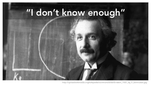 """I don't know enough"" http://upload.wikimedia.org/wikipedia/commons/6/66/Einstein_1921_by_F_Schmutzer.jpg"
