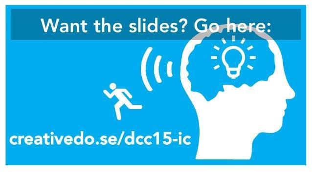 Want the slides? Go here:  creativedo.se/dcc15-ic