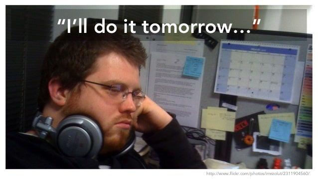"""I'll do it tomorrow…"" http://www.flickr.com/photos/irrezolut/2311904560/"