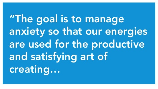 """""""The goal is to manage anxiety so that our energies are used for the productive and satisfying art of creating…"""