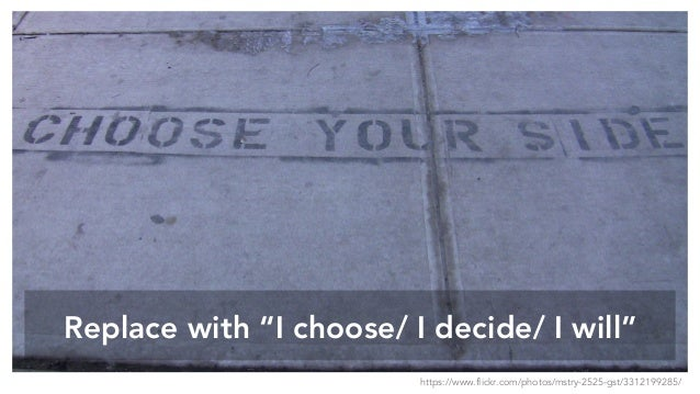 "Replace with ""I choose/ I decide/ I will"" https://www.flickr.com/photos/mstry-2525-gst/3312199285/"