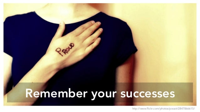 Remember your successes http://www.flickr.com/photos/pocait/2847866615/
