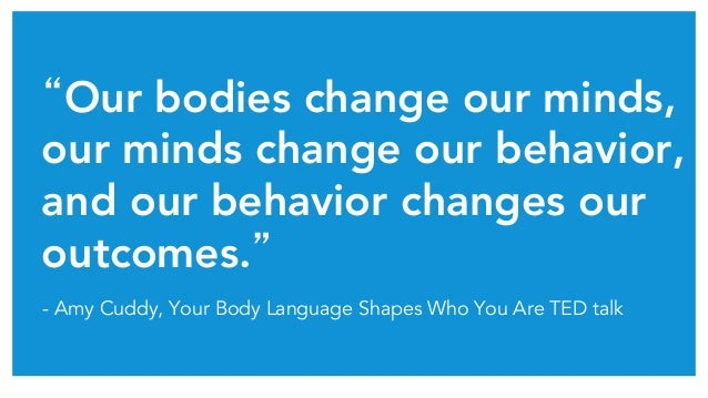 """Our bodies change our minds, our minds change our behavior, and our behavior changes our outcomes.""	 - Amy Cuddy, Your Bo..."