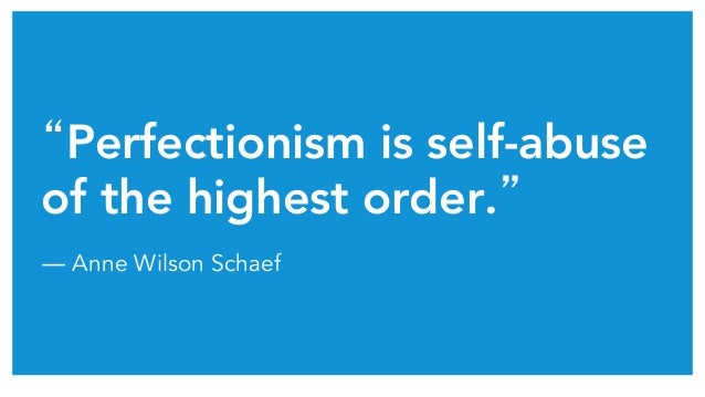 """Perfectionism is self-abuse of the highest order.""	 ― Anne Wilson Schaef"