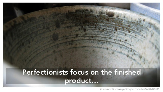 Perfectionists focus on the finished product… https://www.flickr.com/photos/phatcontroller/3667889959/