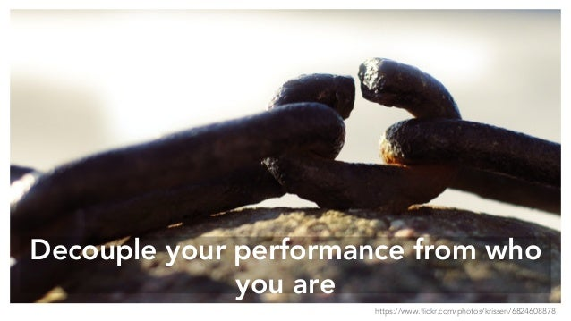 Decouple your performance from who you are https://www.flickr.com/photos/krissen/6824608878
