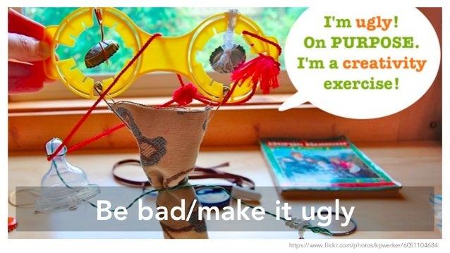 Be bad/make it ugly https://www.flickr.com/photos/kpwerker/6051104684