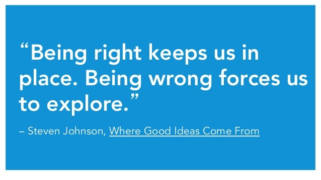 """Being right keeps us in place. Being wrong forces us to explore.""  – Steven Johnson, Where Good Ideas Come From"