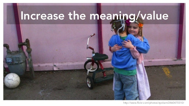 Increase the meaning/value http://www.flickr.com/photos/eyeliam/2460475510/