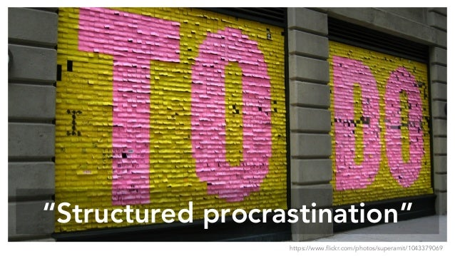 """Structured procrastination"" https://www.flickr.com/photos/superamit/1043379069"