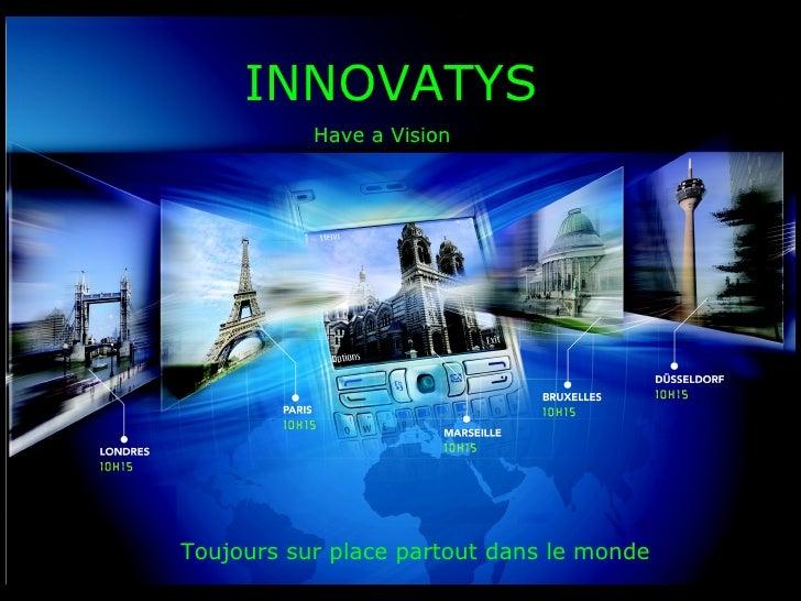 INNOVATYS Have a Vision Toujours sur place partout dans le monde