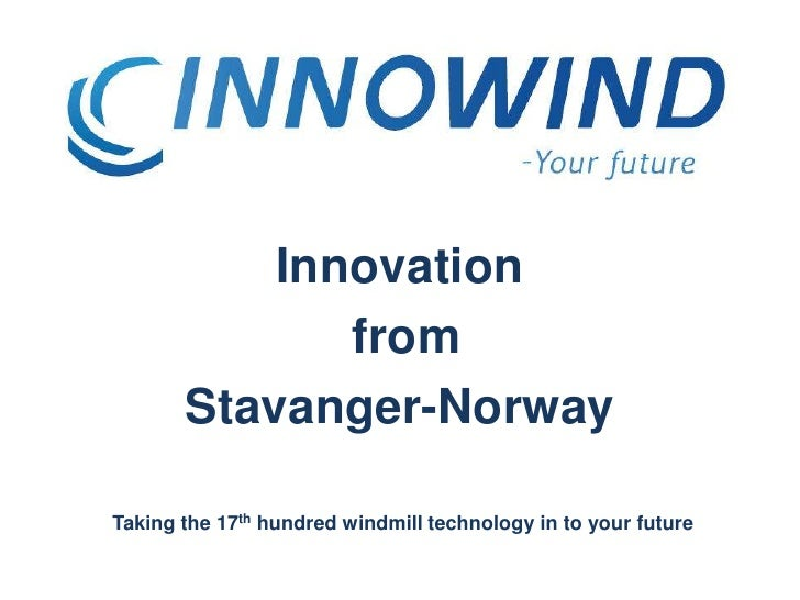 Innovation<br /> from<br />Stavanger-Norway<br />Taking the 17th hundred windmill technology in to your future<br />