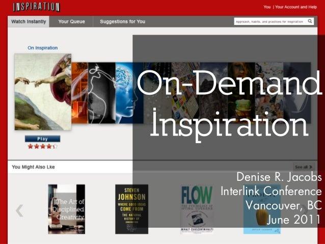 On-Demand Inspiration Denise R. Jacobs Interlink Conference Vancouver, BC June 2011