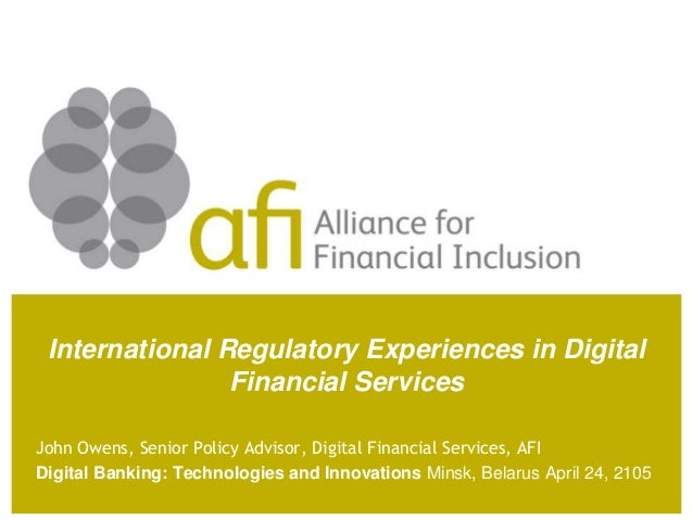 International Regulatory Experiences in Digital Financial Services John Owens, Senior Policy Advisor, Digital Financial Se...