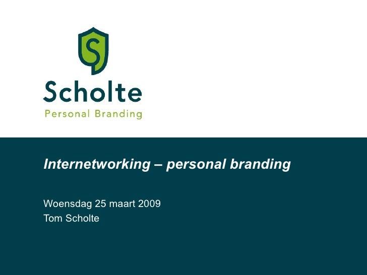 Internetworking  –  personal branding Woensdag 25 maart 2009 Tom Scholte