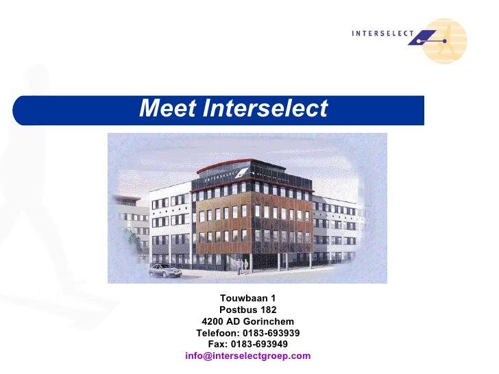 <ul><ul><li>Meet Interselect </li></ul></ul>Touwbaan 1  Postbus 182  4200 AD Gorinchem  Telefoon: 0183-693939  Fax: 0183-6...