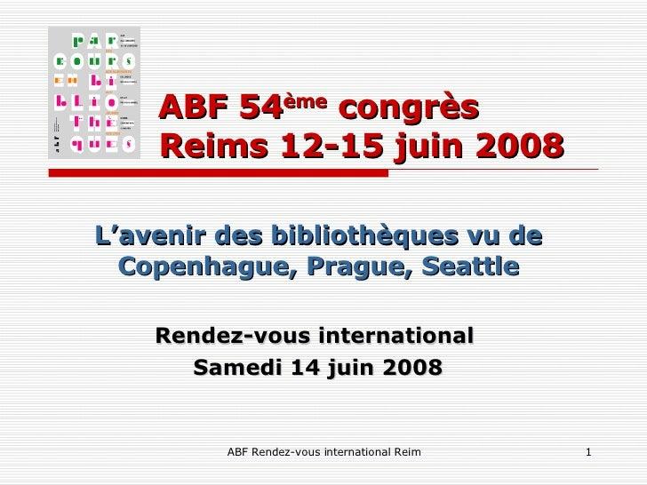 ABF 54 ème  congrès    Reims 12-15 juin 2008 L'avenir des bibliothèques vu de Copenhague, Prague, Seattle Rendez-vous inte...