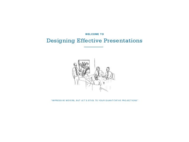 """IMPRESSIVE MEYERS, BUT LET'S STICK TO YOUR QUANTITATIVE PROJECTIONS"" WELCOME TO Designing Effective Presentations"