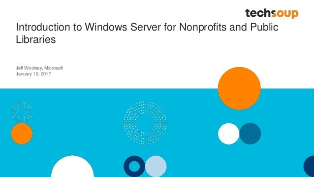 Introduction to Windows Server for Nonprofits and Public Libraries Jeff Woolsey, Microsoft January 10, 2017