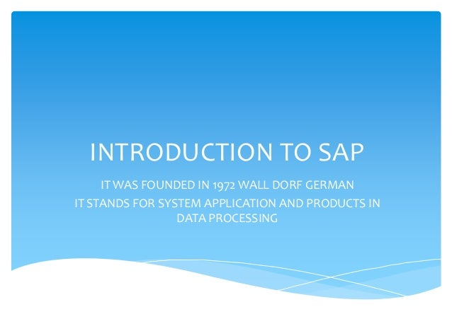 INTRODUCTION TO SAP     IT WAS FOUNDED IN 1972 WALL DORF GERMANIT STANDS FOR SYSTEM APPLICATION AND PRODUCTS IN           ...