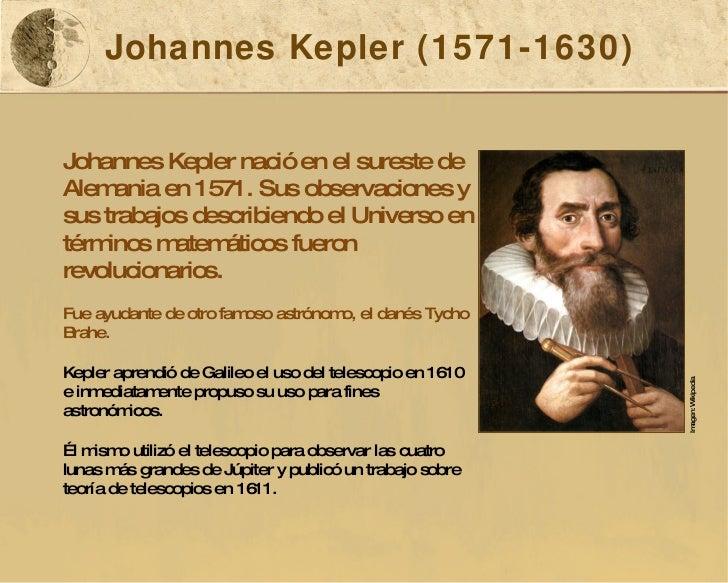Johannes Kepler (1571-1630) Johannes Kepler nació en el sureste de Alemania en 1571. Sus observaciones y sus trabajos desc...