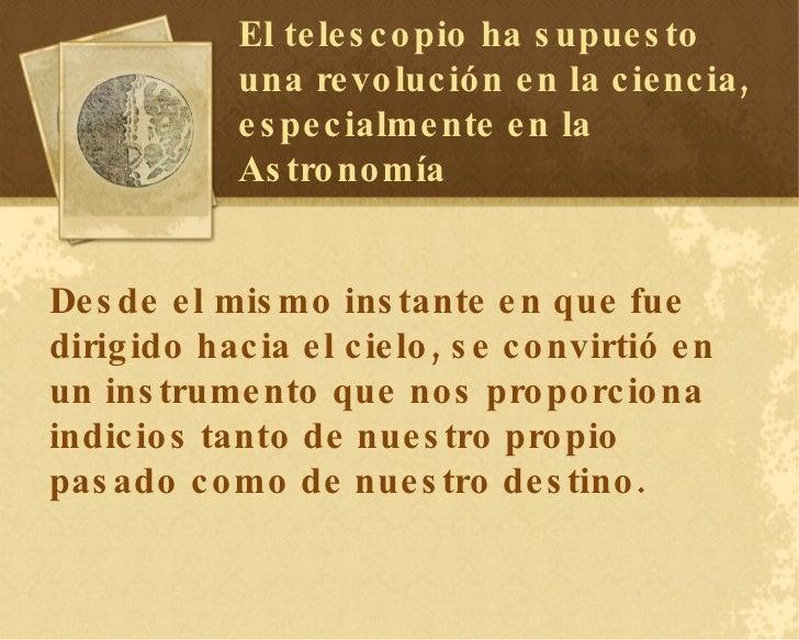 El telescopio ha supuesto una revolución en la ciencia, especialmente en la Astronomía Desde el mismo instante en que fue ...