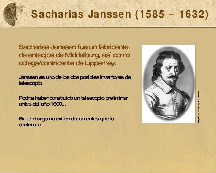 Sacharias Janssen (1585 – 1632) Sacharias Janssen fue un fabricante de anteojos de Middelburg, así como colega/contricante...