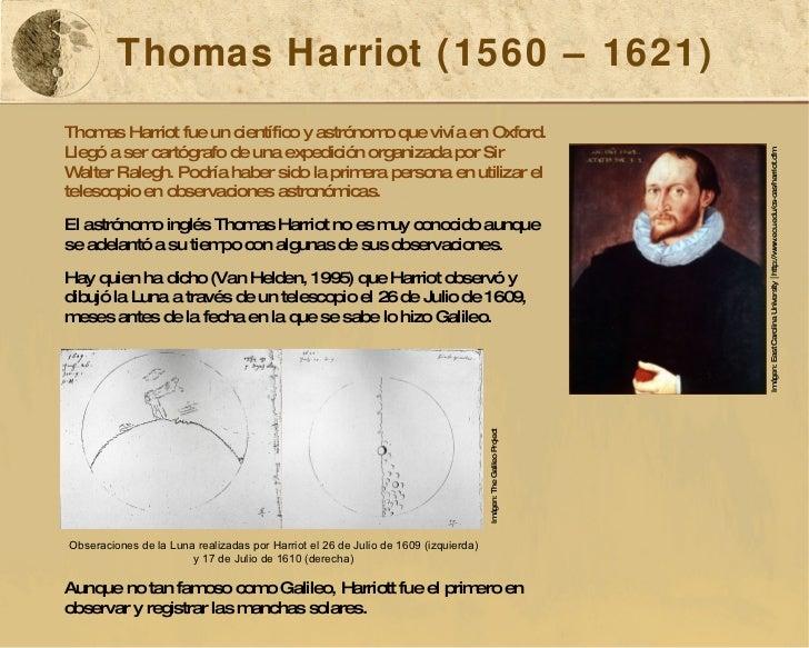 Thomas Harriot (1560 – 1621) Thomas Harriot fue un científico y astrónomo que vivía en Oxford. Llegó a ser cartógrafo de u...