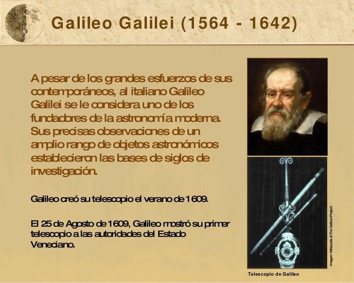 Galileo Galilei (1564 - 1642) A pesar de los grandes esfuerzos de sus contemporáneos, al italiano Galileo Galilei se le co...