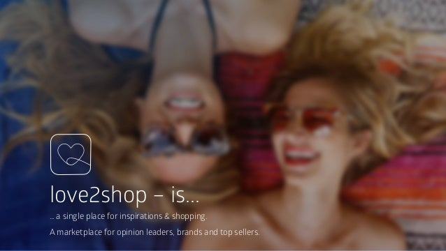 love2shop – is... … a single place for inspirations & shopping. A marketplace for opinion leaders, brands and top sellers.