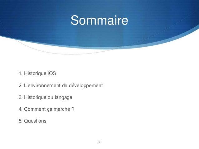 Sommaire  1. Historique iOS 2. L'environnement de développement  3. Historique du langage 4. Comment ça marche ? 5. Questi...