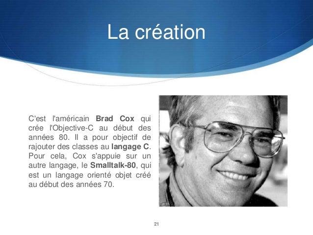 La création  C'est l'américain Brad Cox qui crée l'Objective-C au début des années 80. Il a pour objectif de rajouter des ...