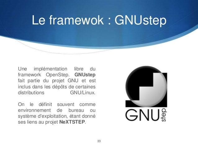 Le framewok : GNUstep  Une implémentation libre du framework OpenStep. GNUstep fait partie du projet GNU et est inclus dan...