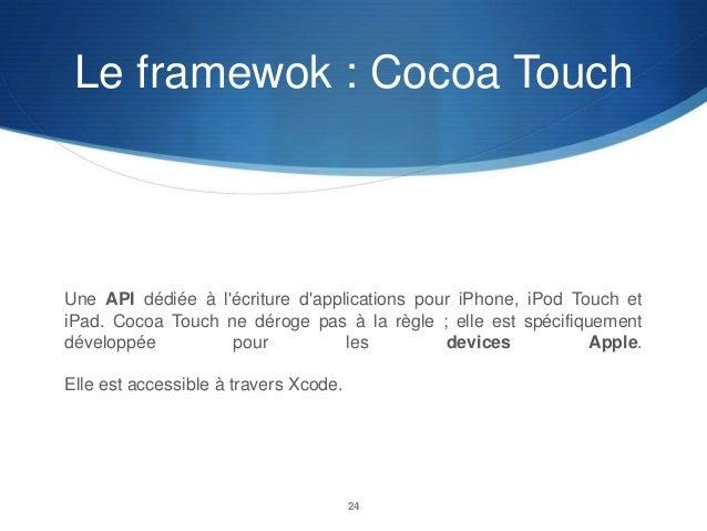 Le framewok : Cocoa Touch  Une API dédiée à l'écriture d'applications pour iPhone, iPod Touch et iPad. Cocoa Touch ne déro...