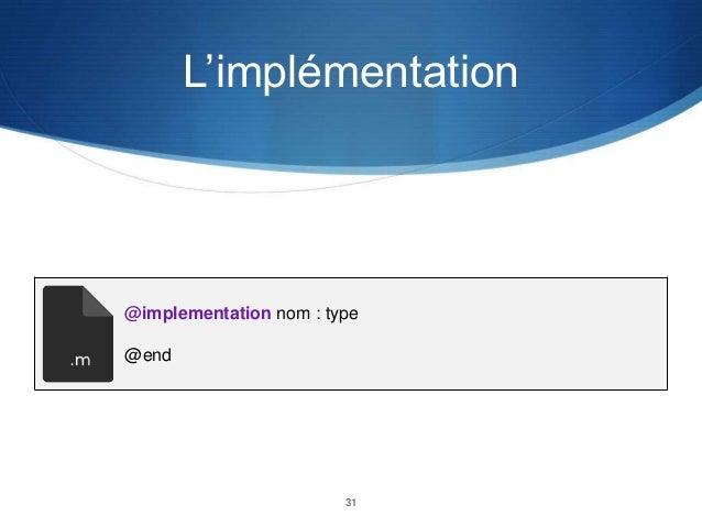 L'implémentation  @implementation nom : type @end  31