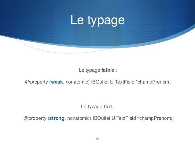 Le typage  Le typage faible : @property (weak, nonatomic) IBOutlet UITextField *champPrenom;  Le typage fort : @property (...