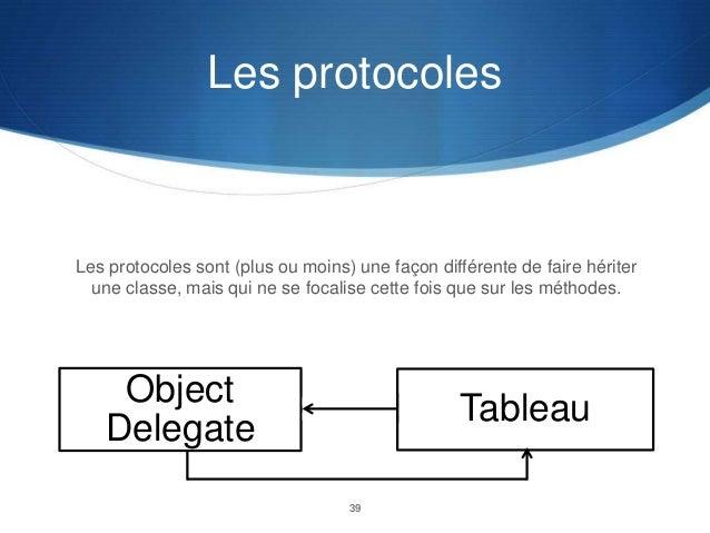 Les protocoles  Les protocoles sont (plus ou moins) une façon différente de faire hériter une classe, mais qui ne se focal...