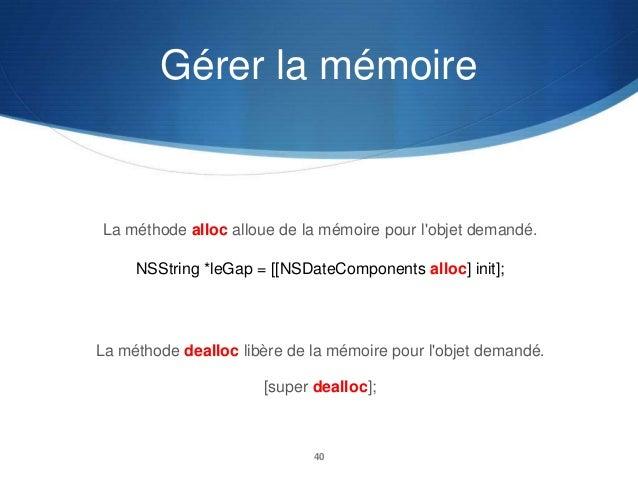 Gérer la mémoire  La méthode alloc alloue de la mémoire pour l'objet demandé. NSString *leGap = [[NSDateComponents alloc] ...