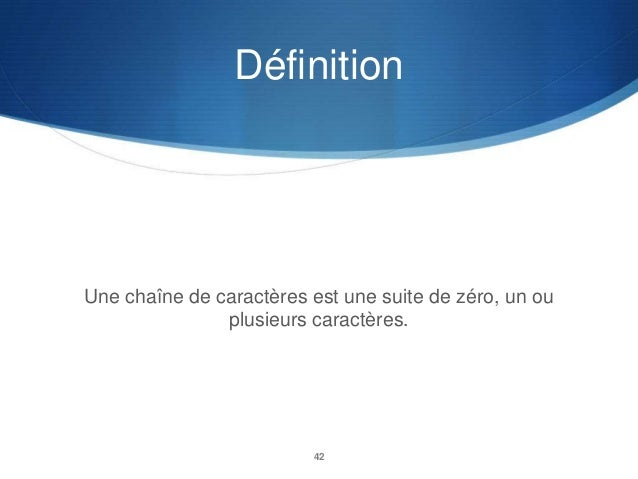 Définition  Une chaîne de caractères est une suite de zéro, un ou plusieurs caractères.  42