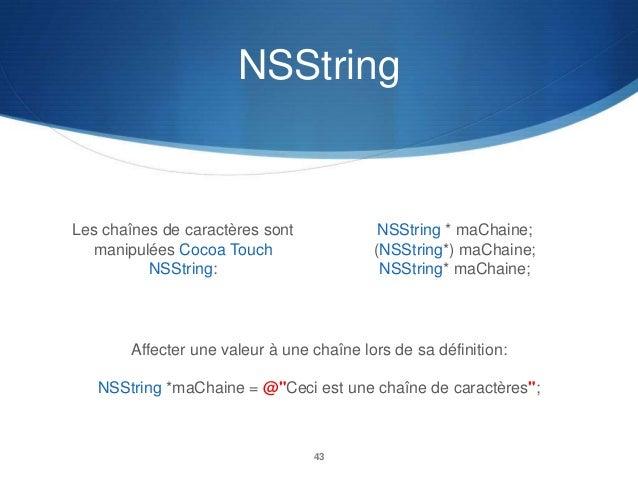 NSString  Les chaînes de caractères sont manipulées Cocoa Touch NSString:  NSString * maChaine; (NSString*) maChaine; NSSt...