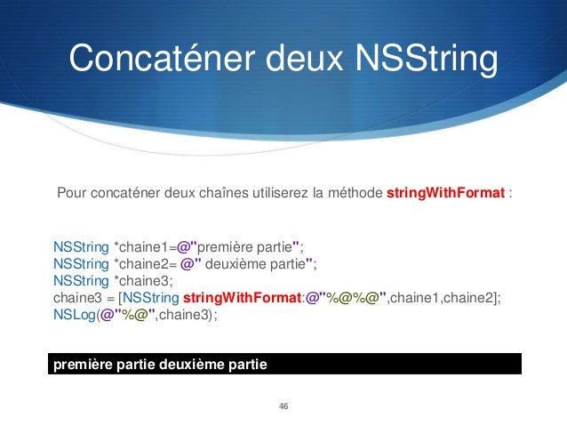 """Concaténer deux NSString  Pour concaténer deux chaînes utiliserez la méthode stringWithFormat :  NSString *chaine1=@""""premi..."""