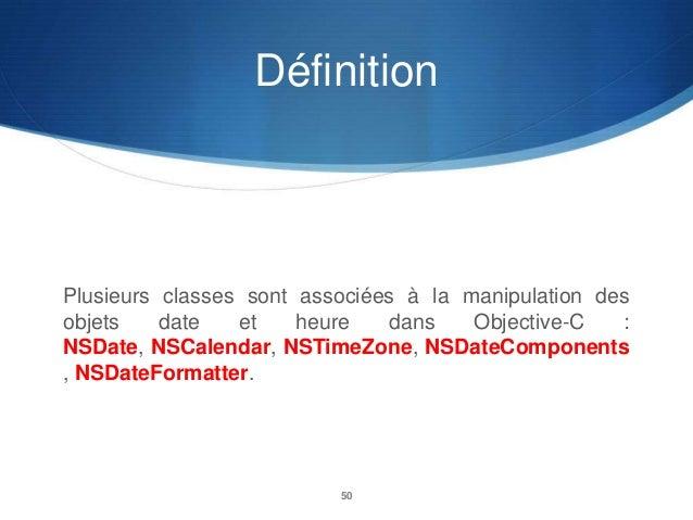 Définition  Plusieurs classes sont associées à la manipulation des objets date et heure dans Objective-C : NSDate, NSCalen...