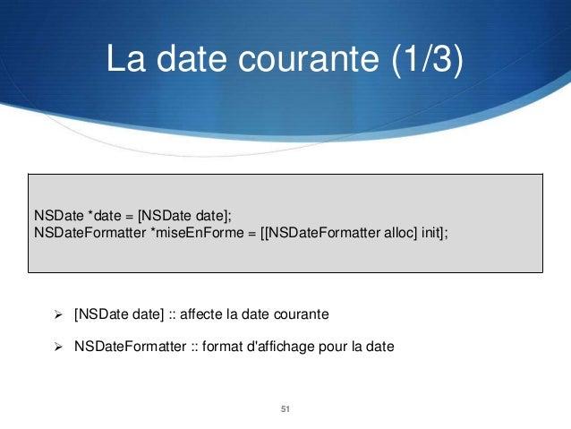 La date courante (1/3)  NSDate *date = [NSDate date]; NSDateFormatter *miseEnForme = [[NSDateFormatter alloc] init];   [N...