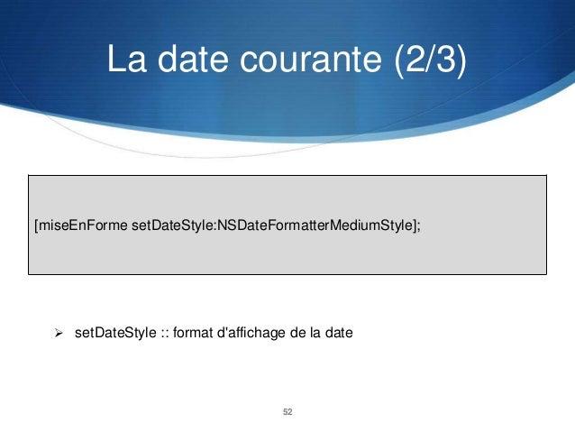 La date courante (2/3)  [miseEnForme setDateStyle:NSDateFormatterMediumStyle];   setDateStyle :: format d'affichage de la...