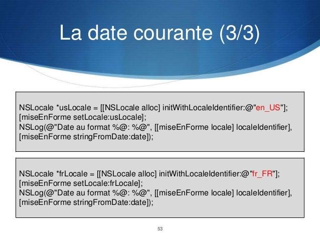 "La date courante (3/3)  NSLocale *usLocale = [[NSLocale alloc] initWithLocaleIdentifier:@""en_US""]; [miseEnForme setLocale:..."